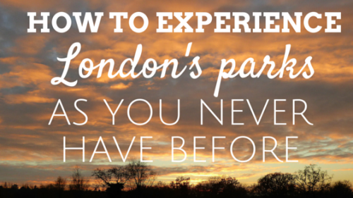 How to experience London's Parks as you never have before
